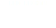 LED LIGHTS last up to 50 000 hours low heat & electricity excellent light distribution & brightness level